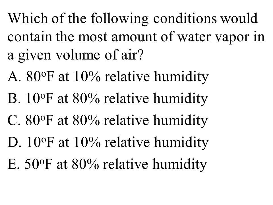 Which of the following conditions would contain the most amount of water vapor in a given volume of air.