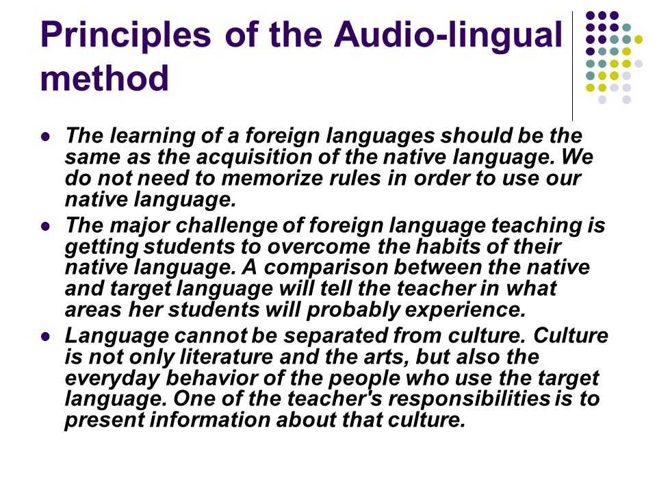 comparison between the audio lingual method Principles of the audio-lingual method students should over learn, ie, learn to answer automatically without stopping to think the teacher should be like an orchestra leaderconducting, guiding, and controlling the students' behavior in the target language.