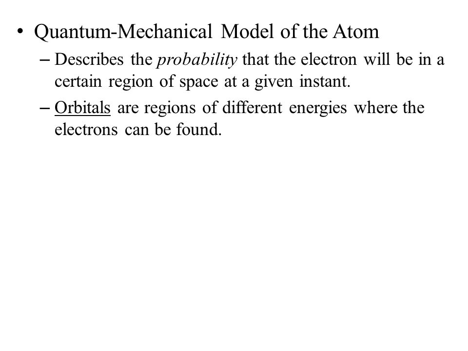 the quantum mechanical model of the Quantum mechanical model of the atom  the number is given by 2n2 where n is the principle quantum number follow these two rules: (1) aufbau principle – electrons always enter orbitals of the lowest energy first  (2) there is a maximum number of electrons for each energy level to occupy the same orbitals.