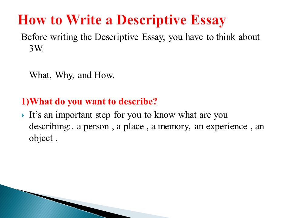 steps to consider in writing a descriptive essay The very first step in writing a descriptive essay is to choose your topic taking the time to brainstorm ideas about that topic before writing your descriptive essay ensures that you have chosen a solid topic.
