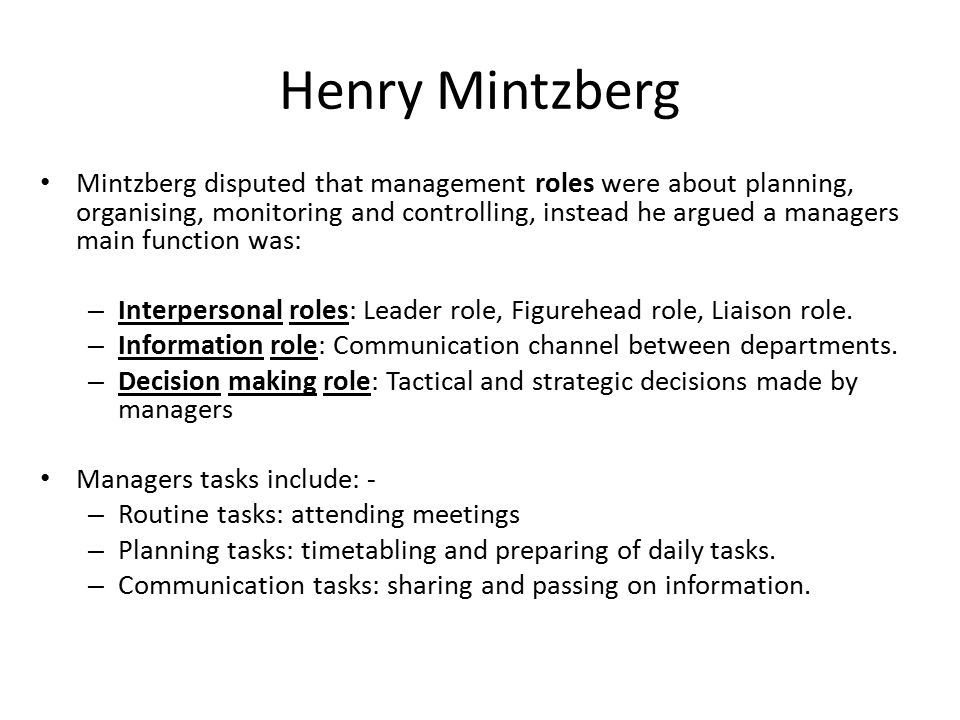 manager role henry mintzberg's management roles After that, henry mintzberg (1973) published his own theory of management roles his theory is different from fayol's, this is more relevant to current organizational structure where external factors are open to affect managers (daft, 2001.