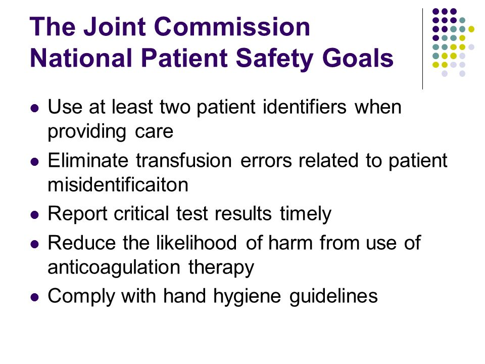 the joint commission added the national The joint commission's national patient safety goals national standards for safety the safety of our patients is a priority at metro health one of the ways we continue to improve the safety of the health care we deliver is through our compliance with the national patient safety goals established by the joint commission.