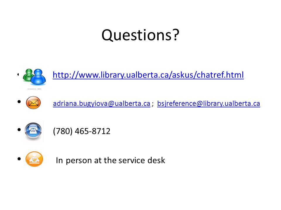 Questions http://www.library.ualberta.ca/askus/chatref.html. adriana.bugyiova@ualberta.ca ; bsjreference@library.ualberta.ca.