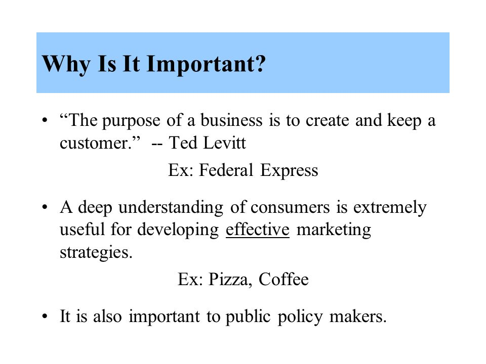 Why Is It Important The purpose of a business is to create and keep a customer. -- Ted Levitt. Ex: Federal Express.