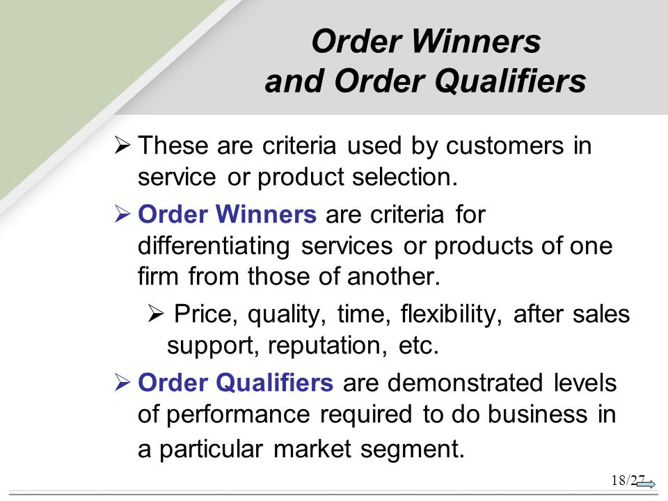 order winner order qualifier The concept of order-winners and order-qualifiers is originating from an attempt to explain how internal operational capabilities can lead to competitive advantage, market success and answer the following : - what drives customers in buying the products manufactured by a company at all - what makes .