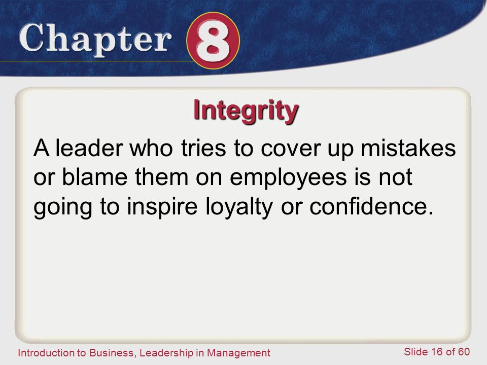 Integrity A leader who tries to cover up mistakes or blame them on employees is not going to inspire loyalty or confidence.