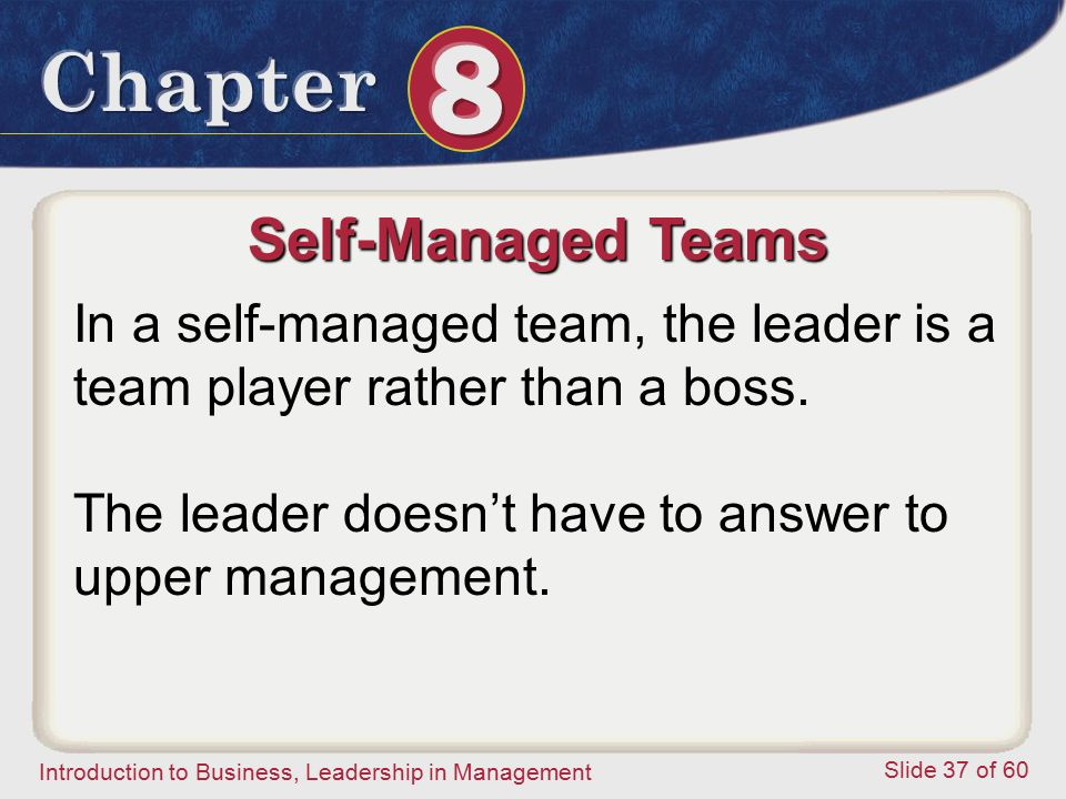 Self-Managed Teams In a self-managed team, the leader is a team player rather than a boss.