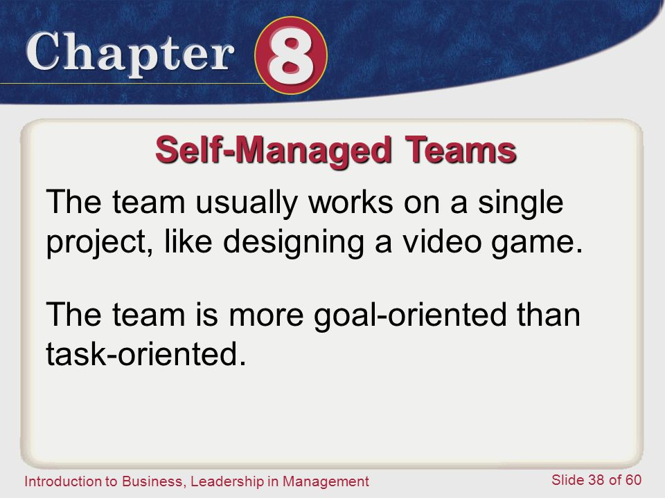 Self-Managed Teams The team usually works on a single project, like designing a video game.