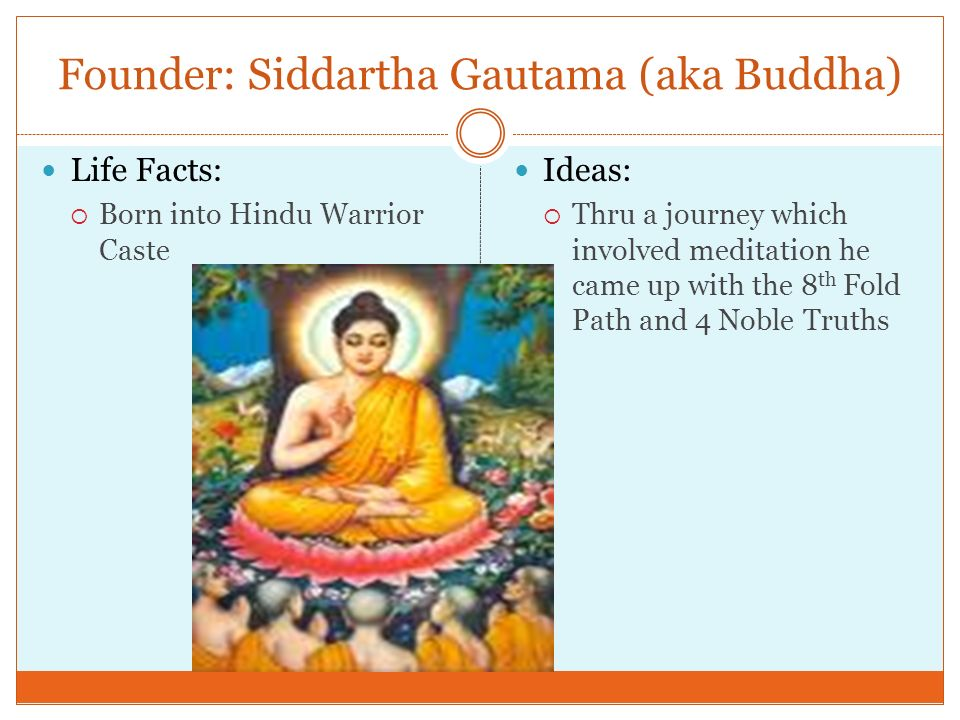 siddhartha gautama the founder of buddhism Gautama buddha's birth name is siddhartha gautama he is the founder of the religion called buddhism buddha's father king suddhodhana was the leader of shakya clan.