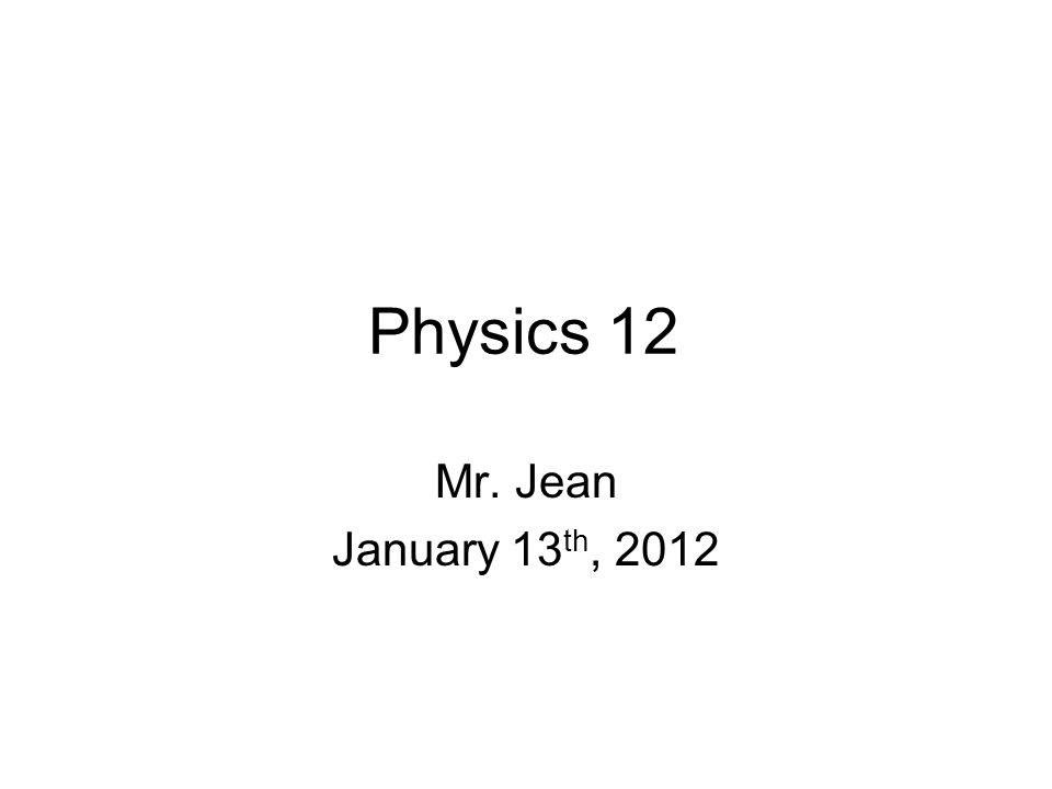 Physics 12 Mr. Jean January 13th, 2012