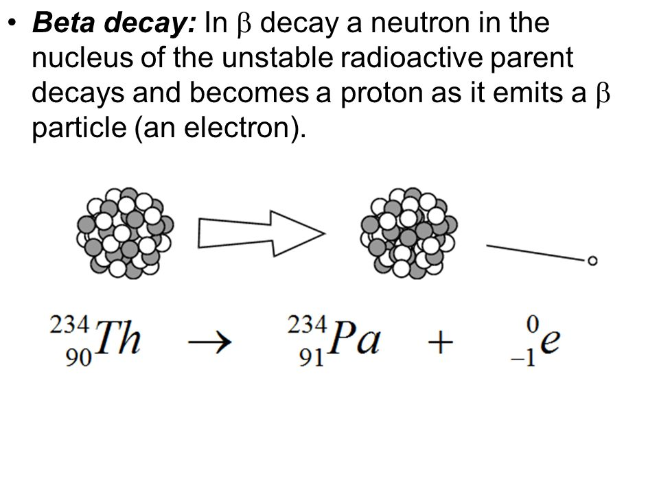 Beta decay: In  decay a neutron in the nucleus of the unstable radioactive parent decays and becomes a proton as it emits a  particle (an electron).