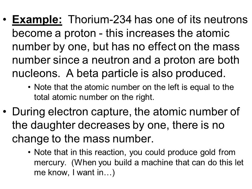 Example: Thorium-234 has one of its neutrons become a proton - this increases the atomic number by one, but has no effect on the mass number since a neutron and a proton are both nucleons. A beta particle is also produced.