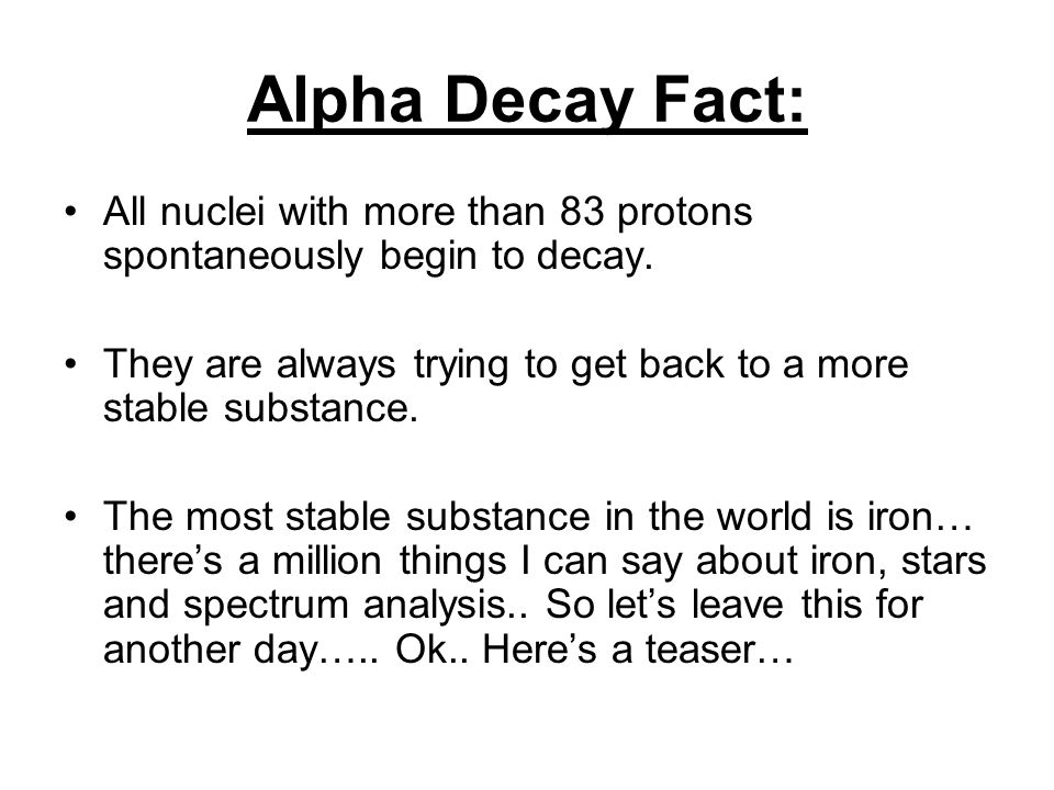 Alpha Decay Fact: All nuclei with more than 83 protons spontaneously begin to decay. They are always trying to get back to a more stable substance.