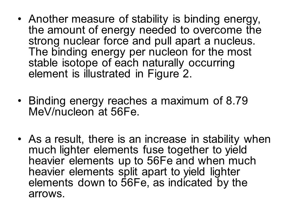 Another measure of stability is binding energy, the amount of energy needed to overcome the strong nuclear force and pull apart a nucleus. The binding energy per nucleon for the most stable isotope of each naturally occurring element is illustrated in Figure 2.