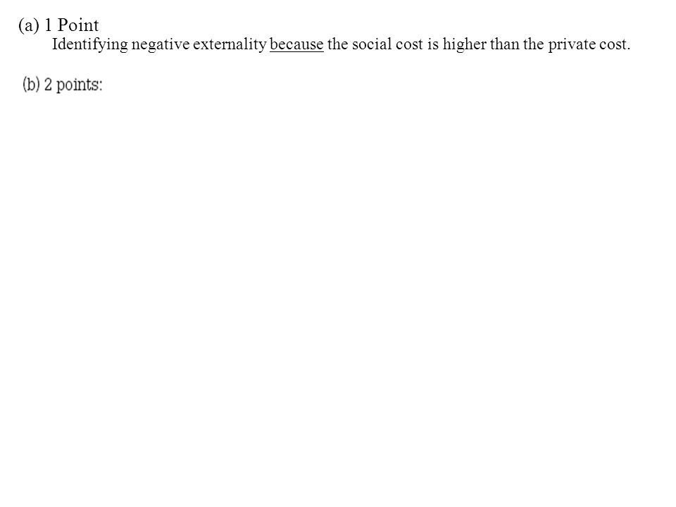 (a) 1 Point Identifying negative externality because the social cost is higher than the private cost.