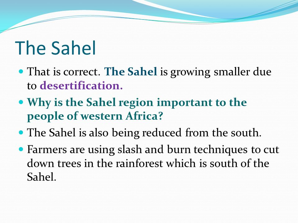 The Sahel That is correct. The Sahel is growing smaller due to desertification. Why is the Sahel region important to the people of western Africa