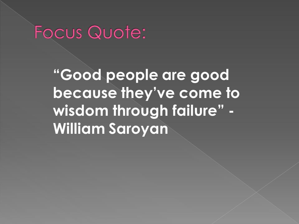 """good people are good because they ve come to wisdom through failure """"good people are good because they've come to wisdom through failure we get very little wisdom from success, you know we get very little wisdom from success, you know william saroyan quotes ( american writer known for his stories celebrating the joy of living in spite of poverty."""