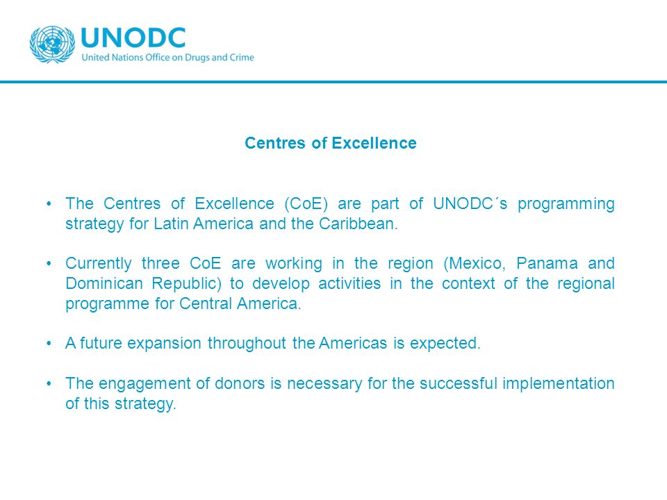 Centres of Excellence The Centres of Excellence (CoE) are part of UNODC´s programming strategy for Latin America and the Caribbean.