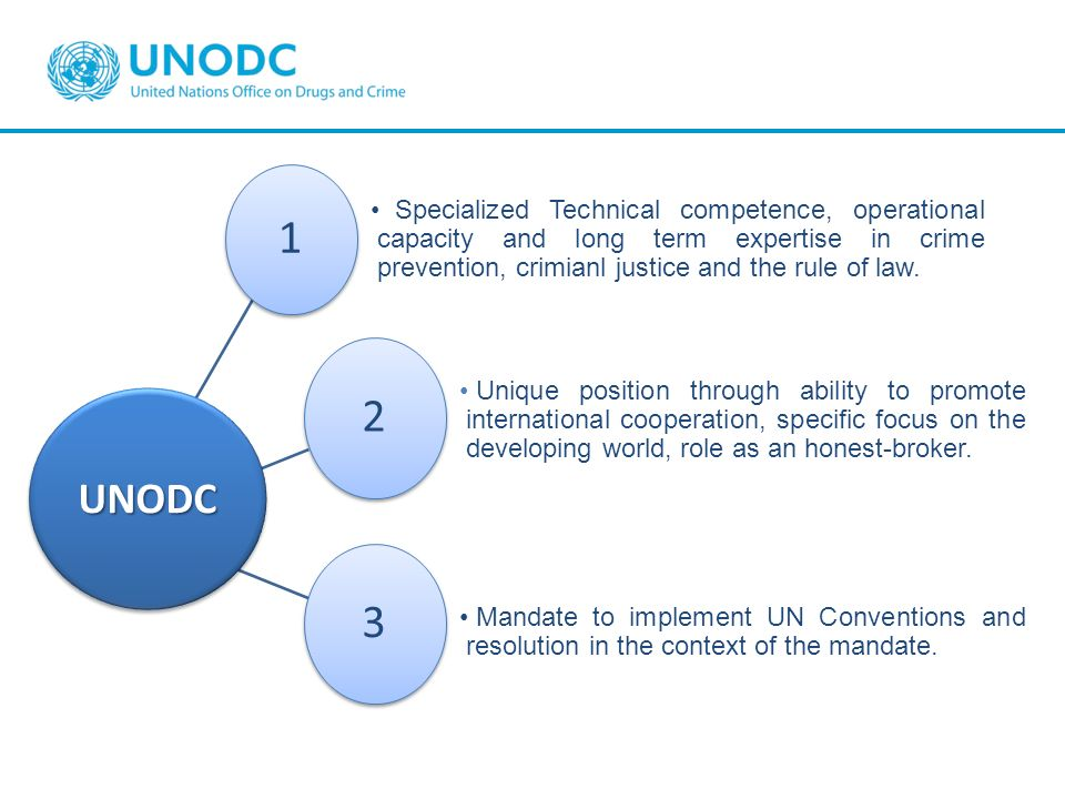 UNODC1. Specialized Technical competence, operational capacity and long term expertise in crime prevention, crimianl justice and the rule of law.