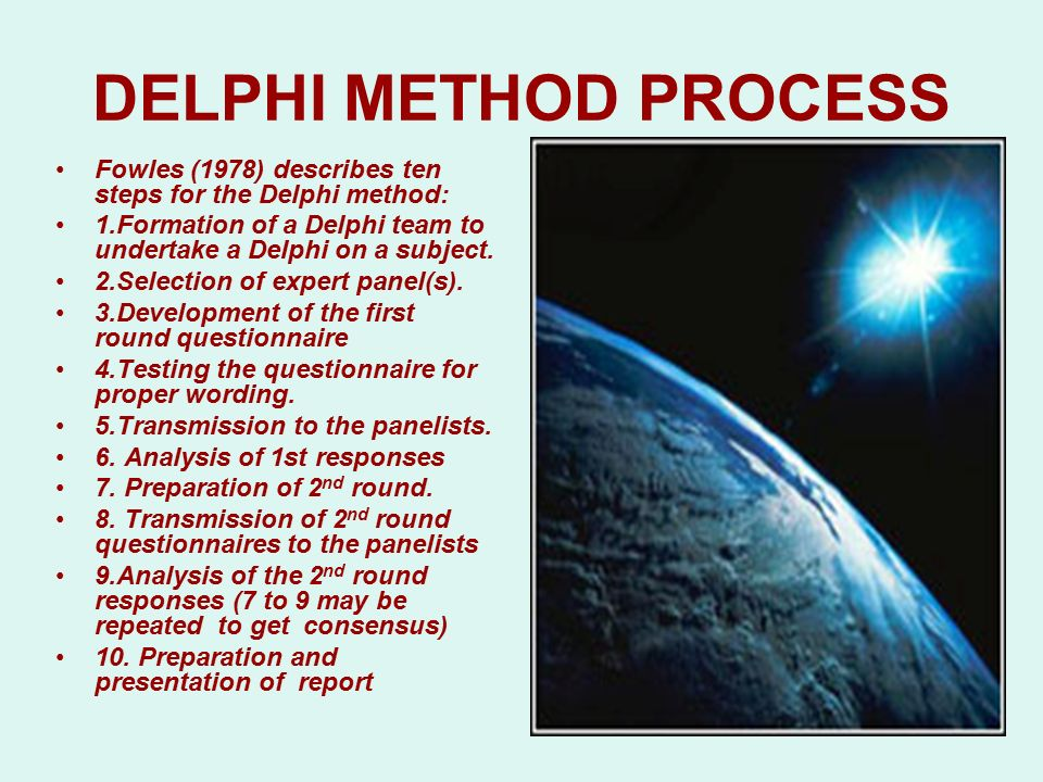 DELPHI METHOD PROCESS Fowles (1978) describes ten steps for the Delphi method: 1.Formation of a Delphi team to undertake a Delphi on a subject.