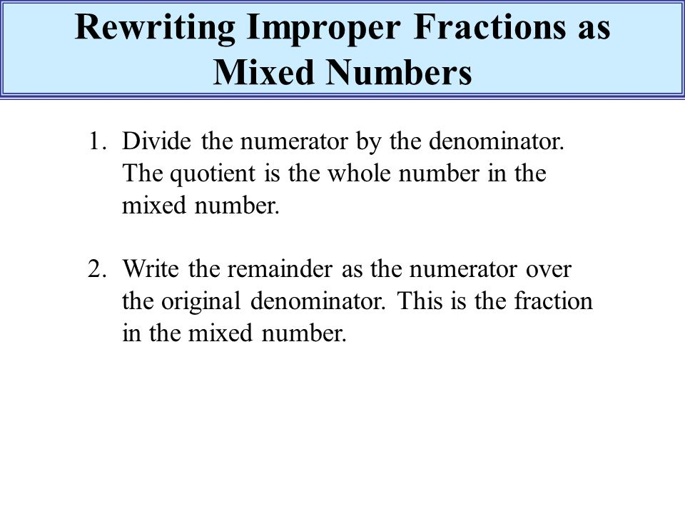 write as a mixed number The first step to converting a mixed number to a fraction is to multiply the denominator of the fraction by the whole number using the mixed number 3 5/8 (pronounced as three and five eighths), the denominator is 8 and the whole number is 3.