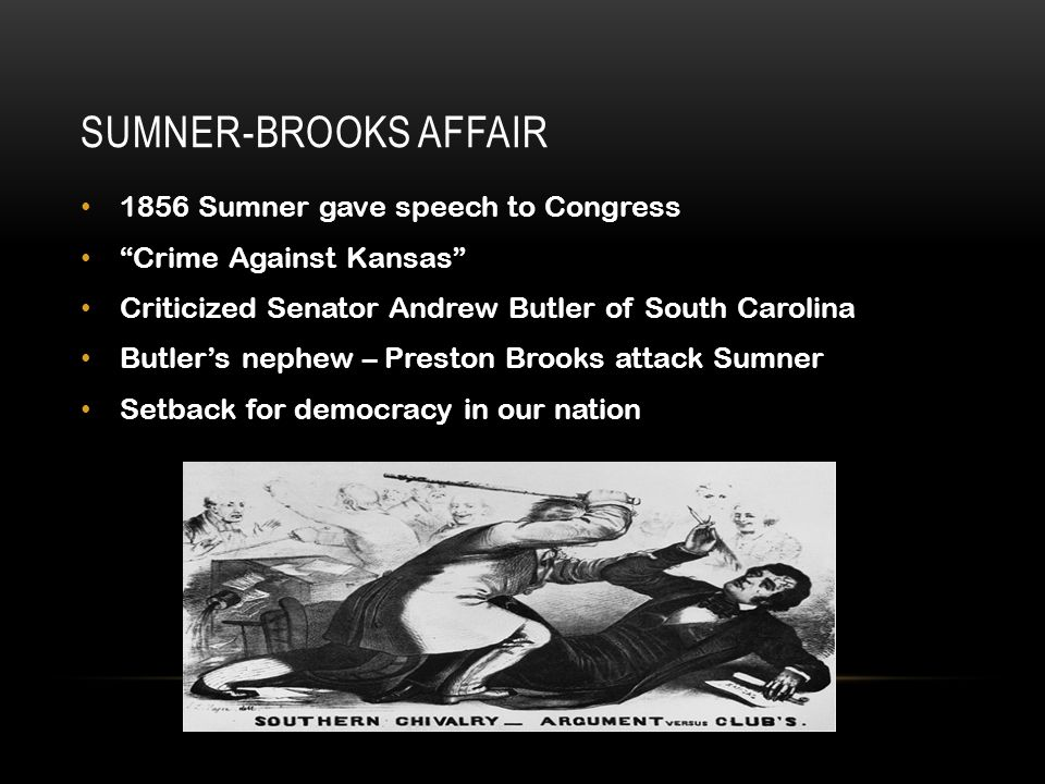 "the conflict between senators sumner and butler in 1856 This brings us to 1856, where senator sumner spoke in front of both  in it, he  referred to the conflicts in kansas as ""the rape of a virgin territory,  orated  senator sumner, mocking senator butler's idea of honor and."