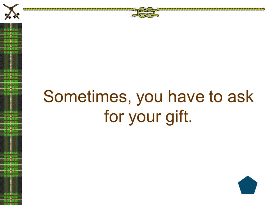 Sometimes, you have to ask for your gift.