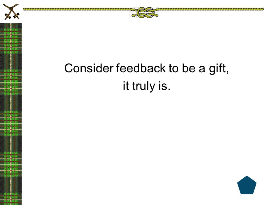 Consider feedback to be a gift,