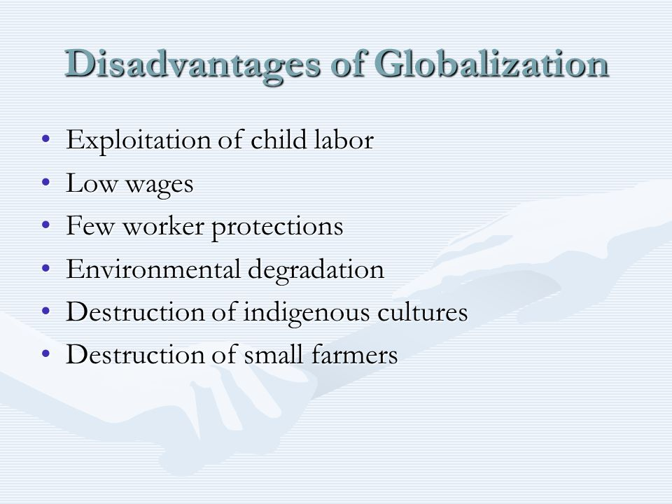 advantages disadvantages globalization Advantages of globalization: resources of different countries are used for producing goods and services they are able to do most efficiently consumers to get much wider variety of products to choose from consumers get the product they want at more competitive prices companies are able to.