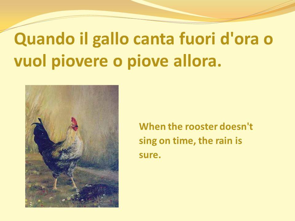 Quando il gallo canta fuori d ora o vuol piovere o piove allora.