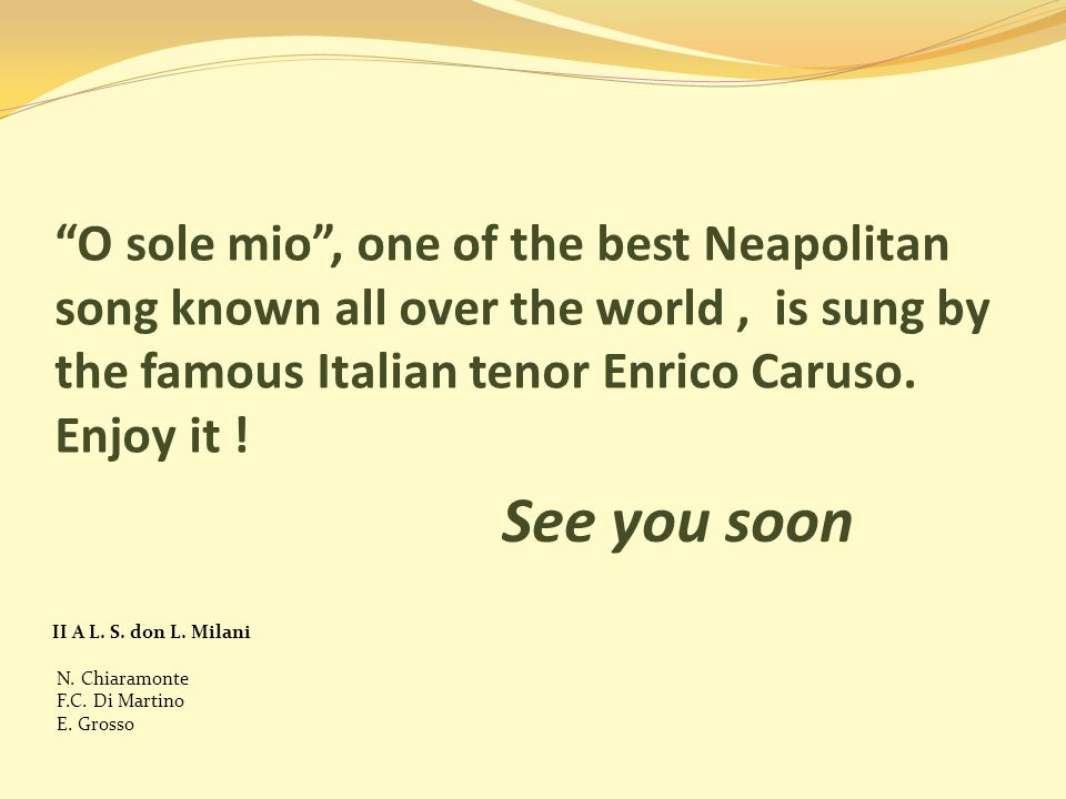 O sole mio , one of the best Neapolitan song known all over the world , is sung by the famous Italian tenor Enrico Caruso. Enjoy it !