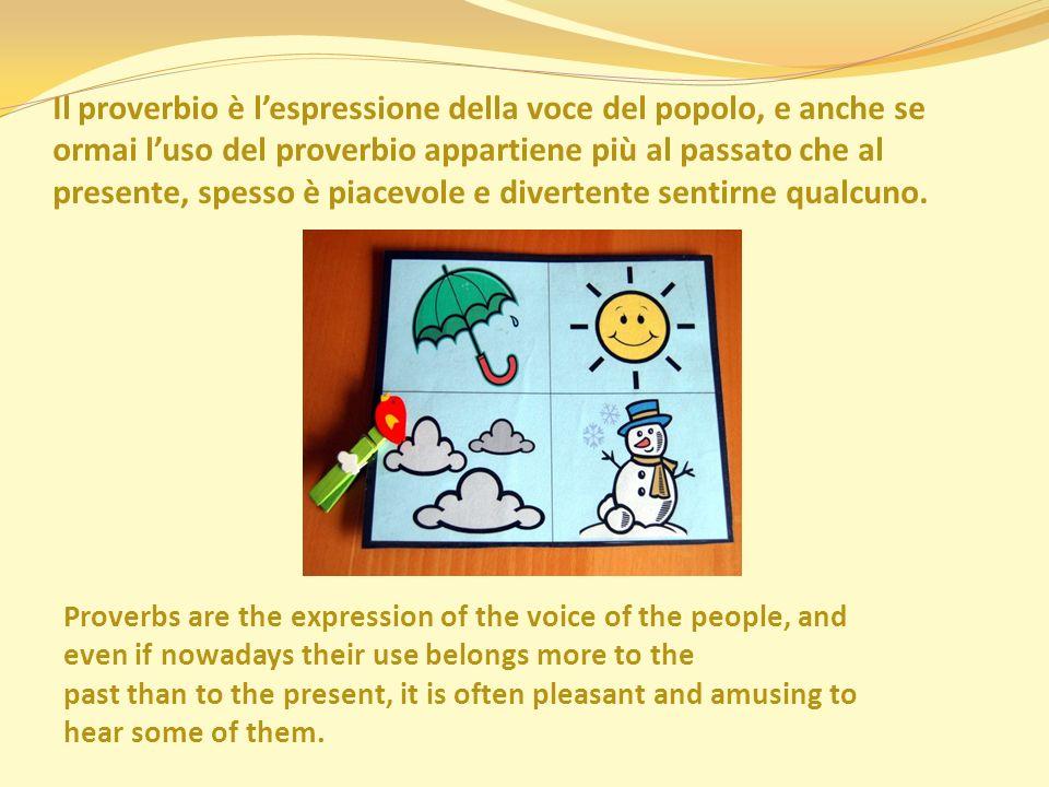 Il proverbio è l'espressione della voce del popolo, e anche se ormai l'uso del proverbio appartiene più al passato che al presente, spesso è piacevole e divertente sentirne qualcuno.