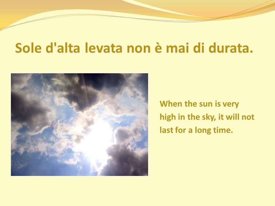 Sole d alta levata non è mai di durata.