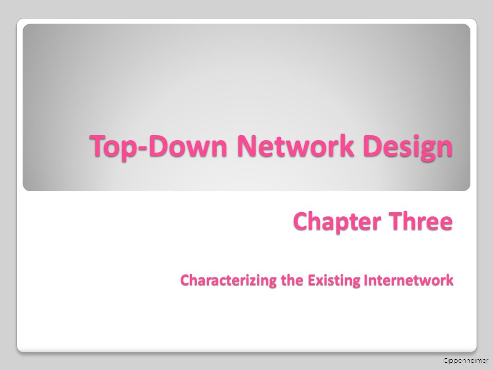 Top-Down Network Design Chapter Three Characterizing the Existing  Internetwork Oppenheimer