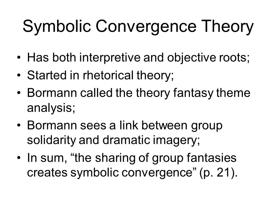 bormanns symbolic convergence theory essay Symbolic convergence theory (sct) is a communication theory developed by ernest bormann where people share common fantasies and these collections of individuals are transformed into a cohesive group sct offers an explanation for the appearance of a group's cohesiveness, consisting of shared emotions, motives, and meanings.