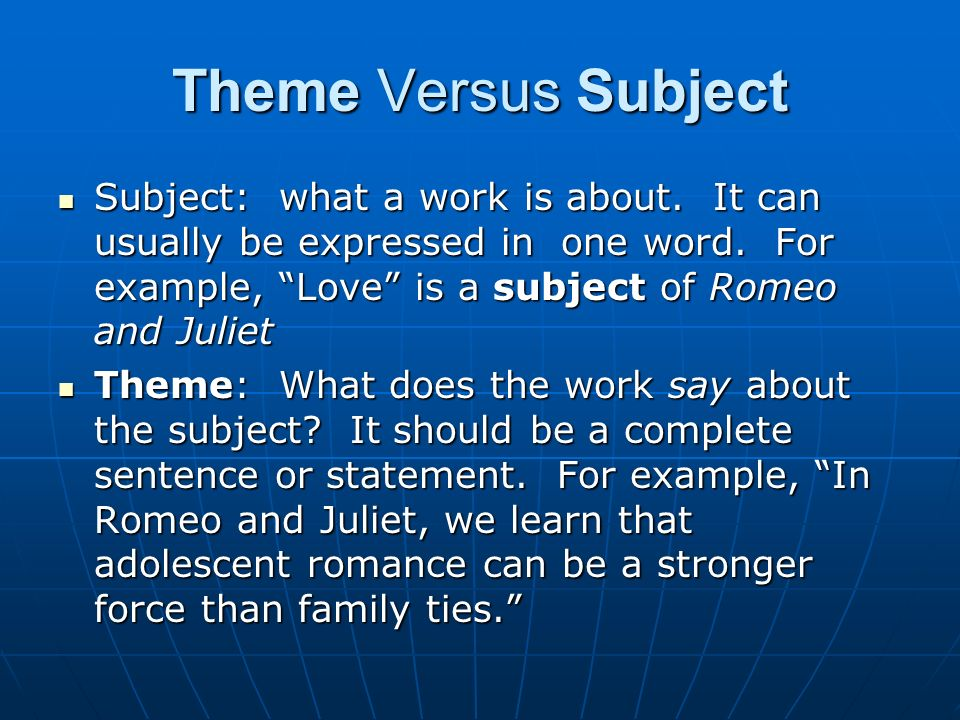 Theme Versus Subject Subject: what a work is about. It can usually be expressed in one word. For example, Love is a subject of Romeo and Juliet.