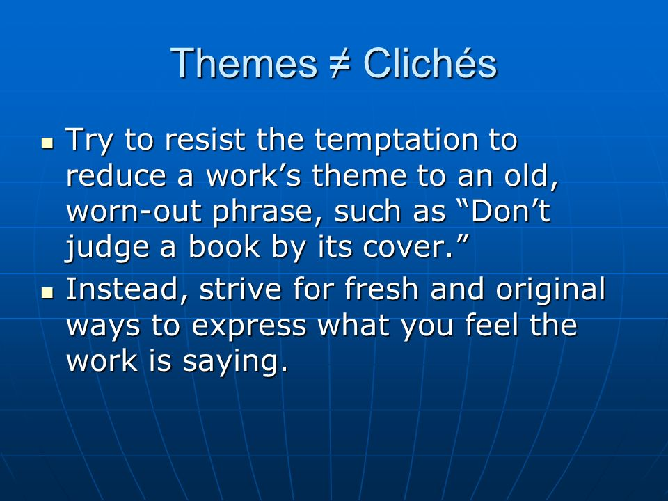 Themes ≠ Clichés Try to resist the temptation to reduce a work's theme to an old, worn-out phrase, such as Don't judge a book by its cover.