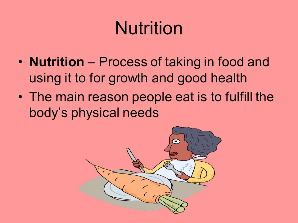 Nutrition Nutrition – Process of taking in food and using it to for growth and good health.