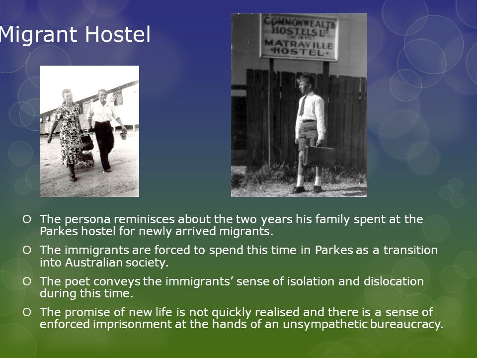 Migrant Hostel The persona reminisces about the two years his family spent at the Parkes hostel for newly arrived migrants.