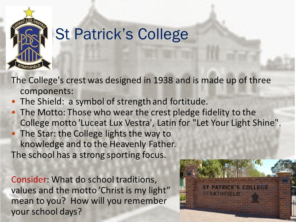 St Patrick's College The College s crest was designed in 1938 and is made up of three components: The Shield: a symbol of strength and fortitude.
