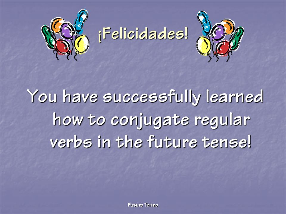 ¡Felicidades. You have successfully learned how to conjugate regular verbs in the future tense.