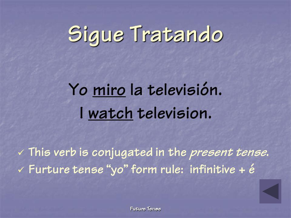 Sigue Tratando Yo miro la televisión. I watch television.