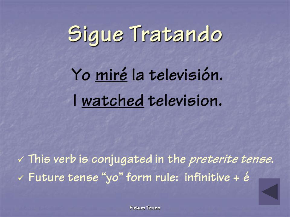 Sigue Tratando Yo miré la televisión. I watched television.