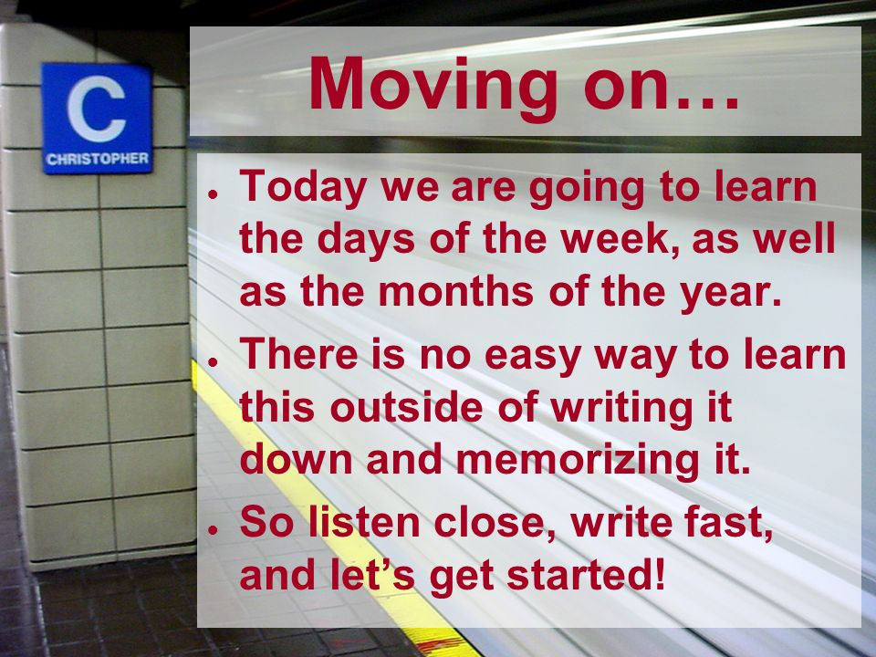 Moving on…Today we are going to learn the days of the week, as well as the months of the year.