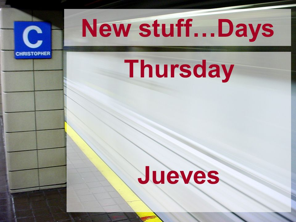 New stuff…Days Thursday Jueves