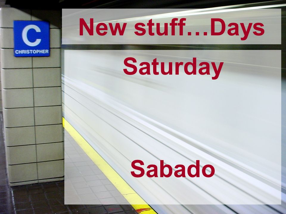 New stuff…Days Saturday Sabado