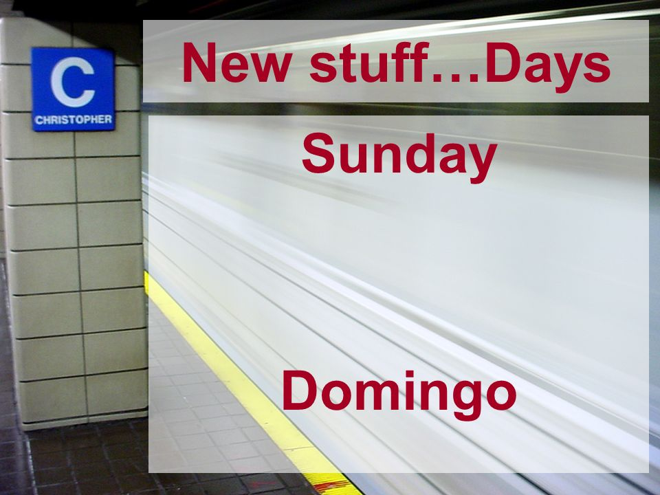 New stuff…Days Sunday Domingo