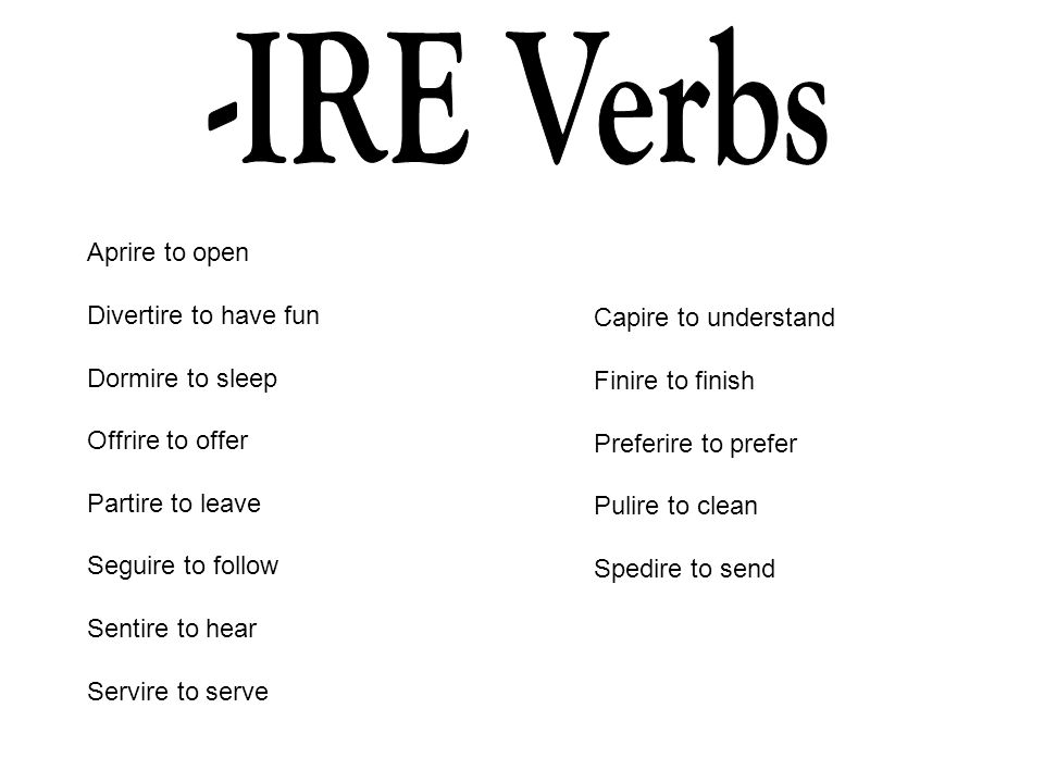 -IRE Verbs Aprire to open Divertire to have fun Dormire to sleep