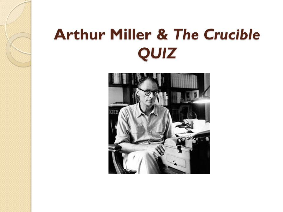 the goal of the playwright arthur miller in the play the crucible Free essay: parallels between arthur miller's play, the crucible, and his article   miller's purpose in writing both the play and the article was to emphasize the  of  act three of arthur miller's the crucible of the crucibledisscuss how the plays.