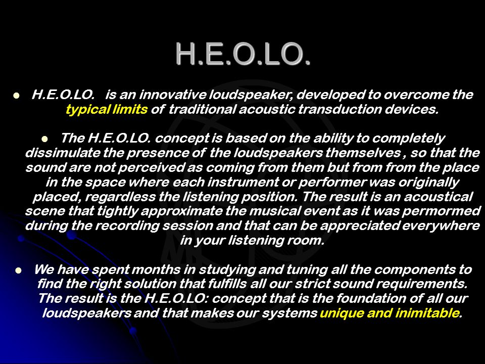 H.E.O.LO. H.E.O.LO. is an innovative loudspeaker, developed to overcome the typical limits of traditional acoustic transduction devices.